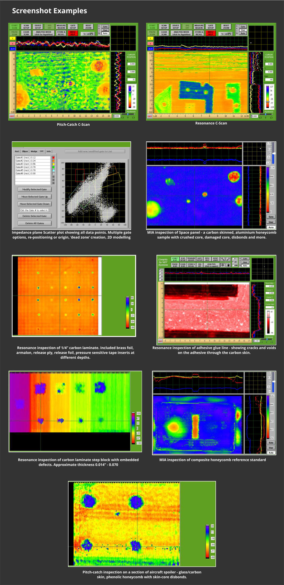 "Screenshot Examples Pitch-Catch C-Scan  Resonance C-Scan  Impedance plane Scatter plot showing all data points. Multiple gate options, re-positioning or origin, 'dead zone' creation, 2D modelling  MIA inspection of Space panel - a carbon skinned, aluminium honeycomb sample with crushed core, damaged core, disbonds and more.  Resonance inspection of 1/4"" carbon laminate. Included brass foil, armalon, release ply, release foil, pressure sensitive tape inserts at different depths.    Resonance inspection of adhesive glue line - showing cracks and voids on the adhesive through the carbon skin.  Resonance inspection of carbon laminate step block with embedded defects. Approximate thickness 0.014"" - 0.070    MIA inspection of composite honeycomb reference standard    Pitch-catch inspection on a section of aircraft spoiler - glass/carbon skin, phenolic honeycomb with skin-core disbonds."
