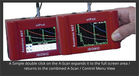 A Simple double click on the A-Scan expands it to the full screen area / returns to the combined A-Scan / Control Menu View